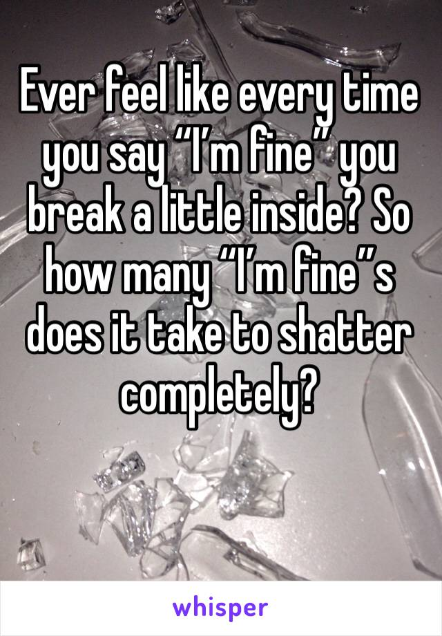 """Ever feel like every time you say """"I'm fine"""" you break a little inside? So how many """"I'm fine""""s does it take to shatter completely?"""