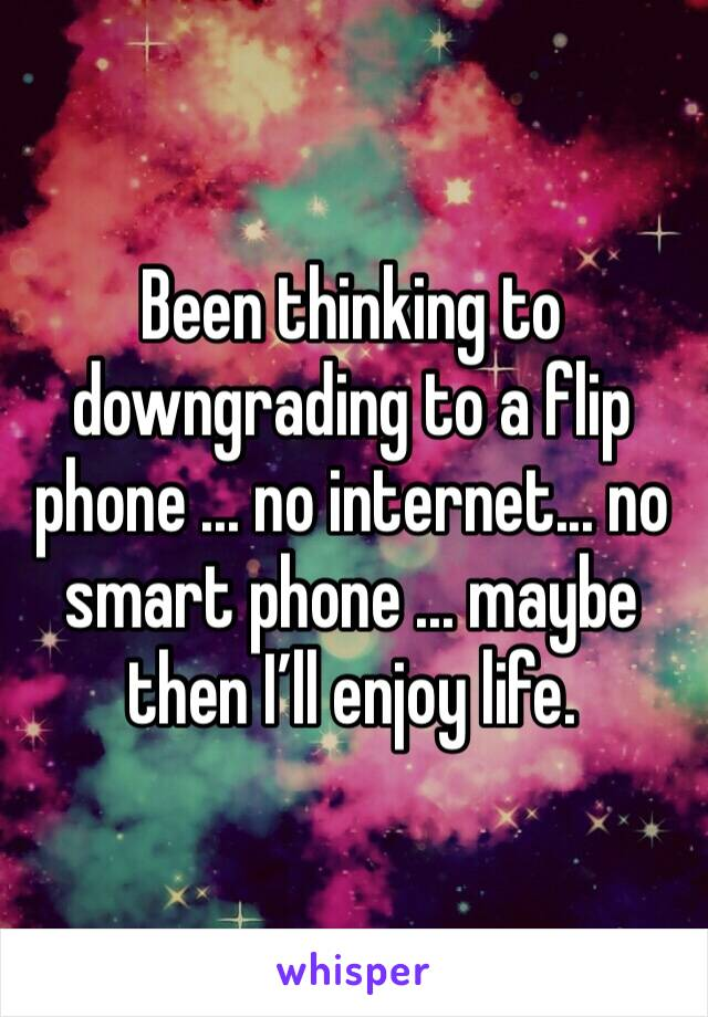 Been thinking to downgrading to a flip phone ... no internet... no smart phone ... maybe then I'll enjoy life.
