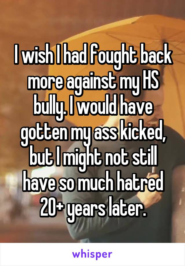I wish I had fought back more against my HS bully. I would have gotten my ass kicked, but I might not still have so much hatred 20+ years later.