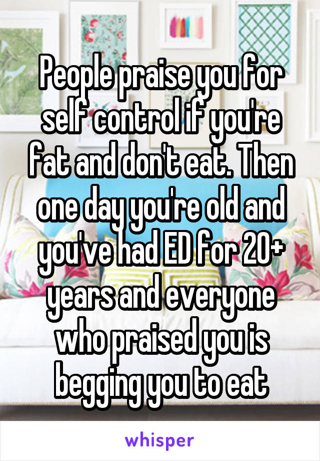 People praise you for self control if you're fat and don't eat. Then one day you're old and you've had ED for 20+ years and everyone who praised you is begging you to eat