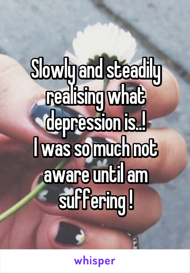 Slowly and steadily realising what depression is..! I was so much not aware until am suffering !