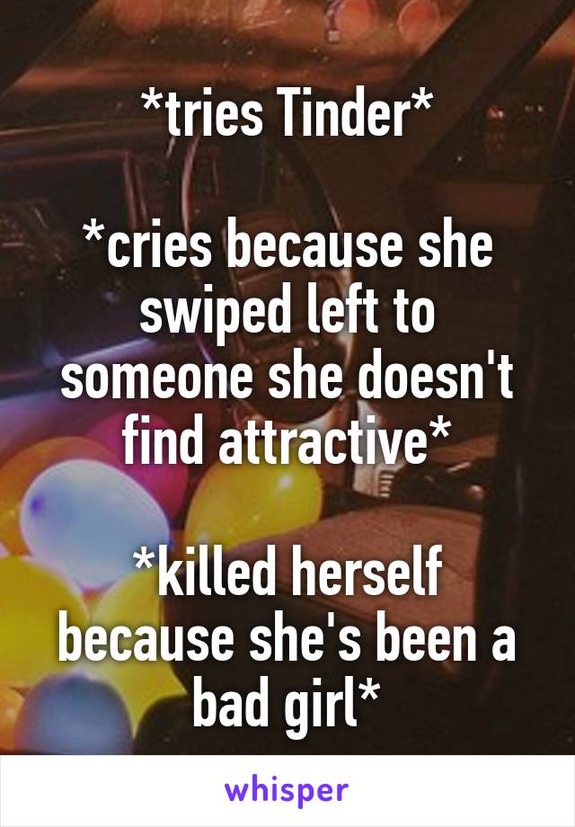 *tries Tinder*  *cries because she swiped left to someone she doesn't find attractive*  *killed herself because she's been a bad girl*
