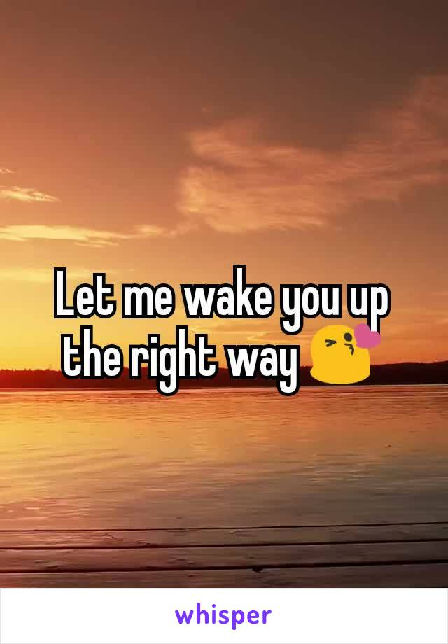 Let me wake you up the right way 😘