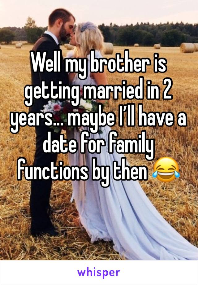 Well my brother is getting married in 2 years... maybe I'll have a date for family functions by then 😂