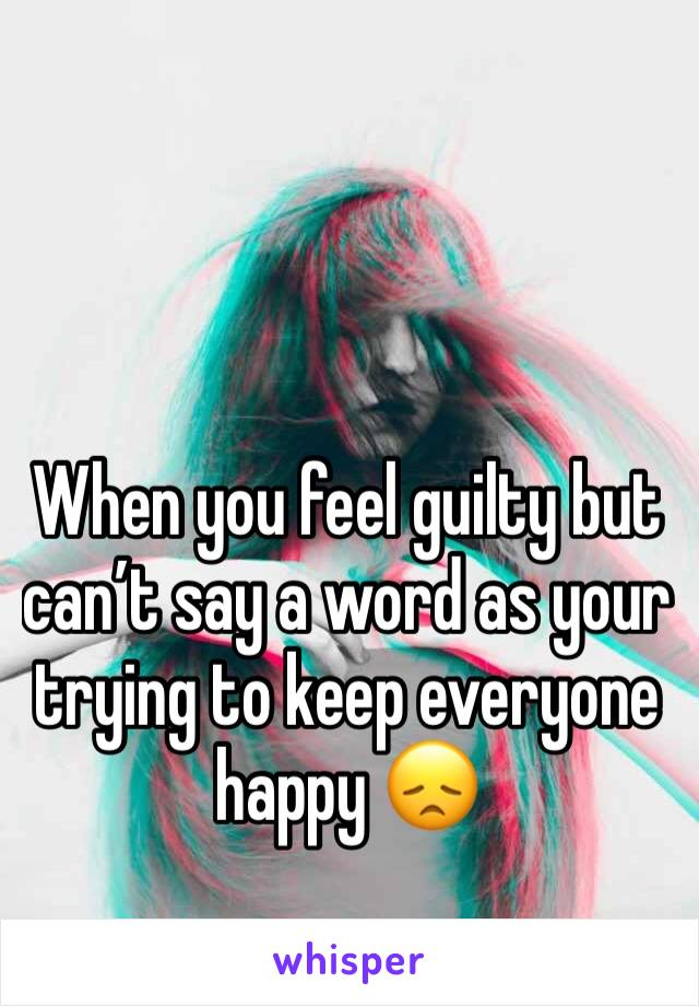 When you feel guilty but can't say a word as your trying to keep everyone happy 😞