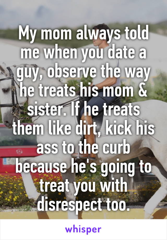 My mom always told me when you date a guy, observe the way he treats his mom & sister. If he treats them like dirt, kick his ass to the curb because he's going to treat you with disrespect too.