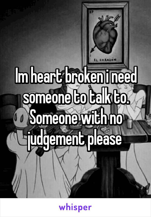 Im heart broken i need someone to talk to. Someone with no judgement please