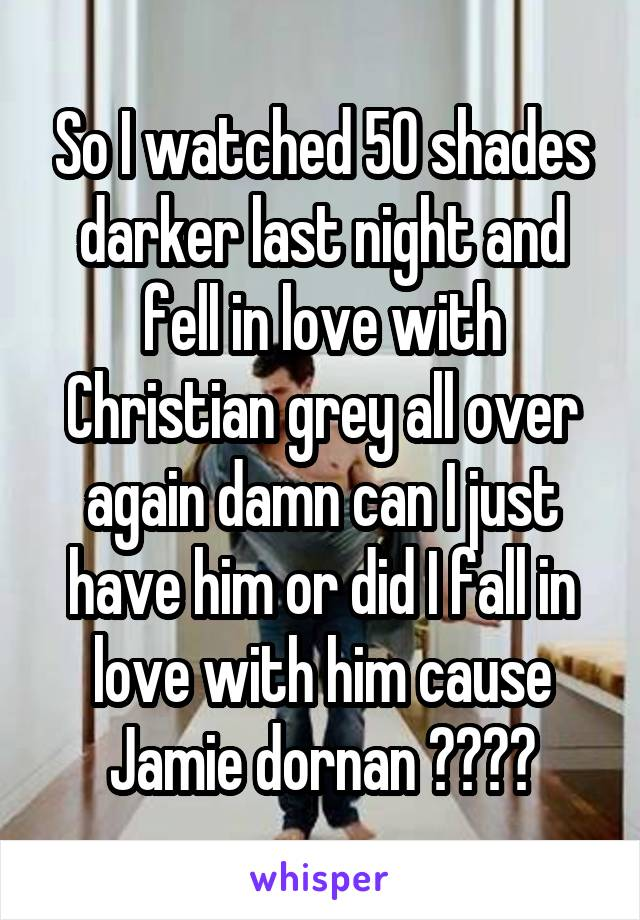 So I watched 50 shades darker last night and fell in love with Christian grey all over again damn can I just have him or did I fall in love with him cause Jamie dornan ????
