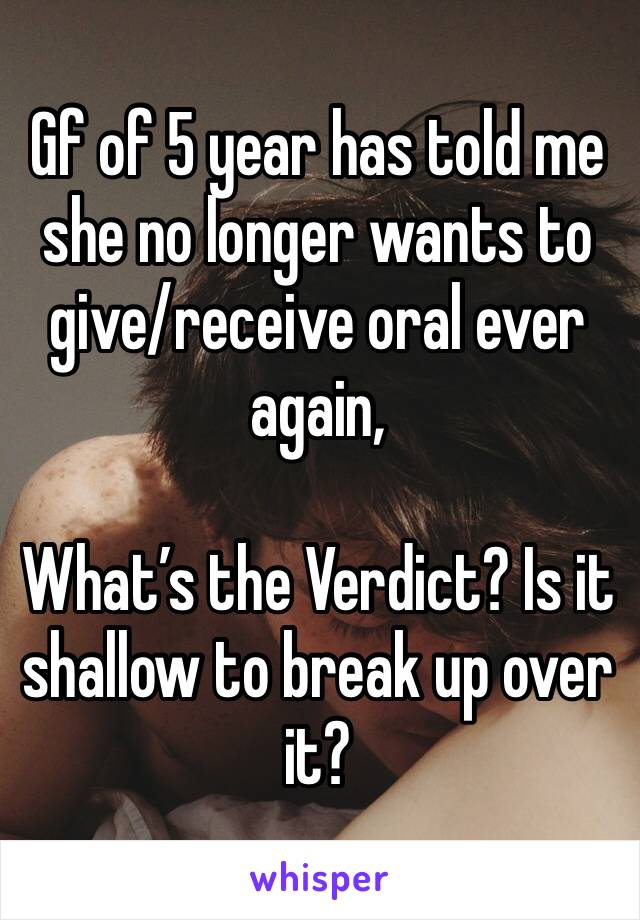 Gf of 5 year has told me she no longer wants to give/receive oral ever again,   What's the Verdict? Is it shallow to break up over it?