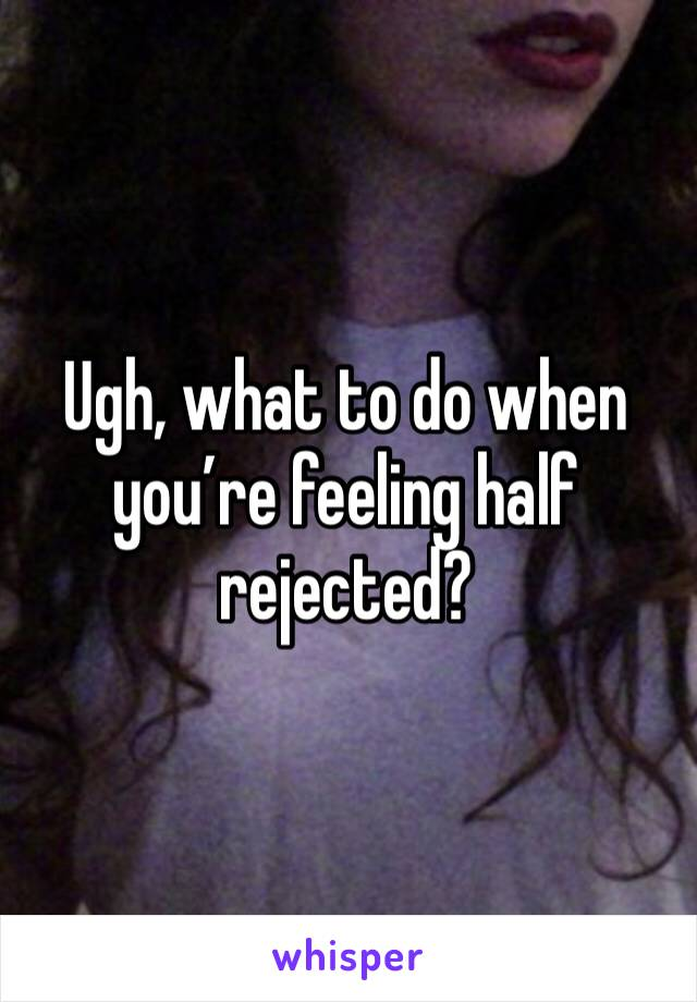 Ugh, what to do when you're feeling half rejected?