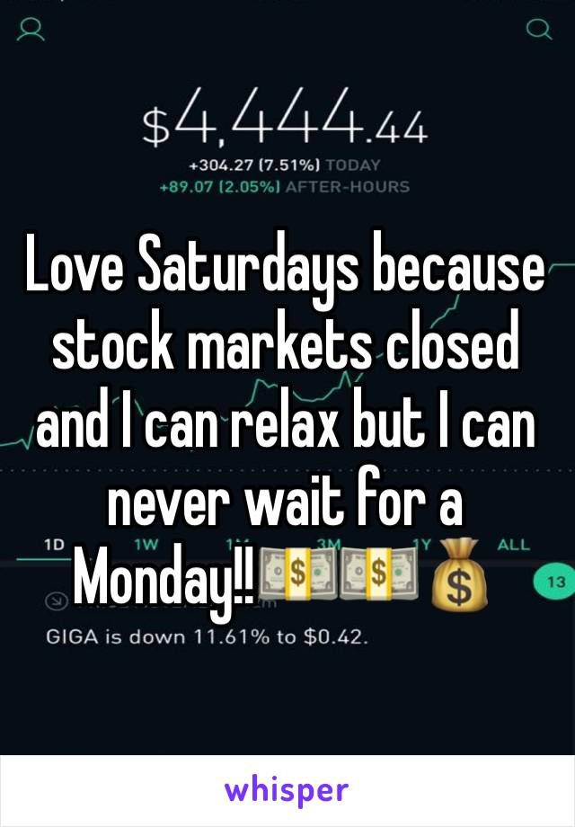 Love Saturdays because stock markets closed and I can relax but I can never wait for a Monday!!💵💵💰