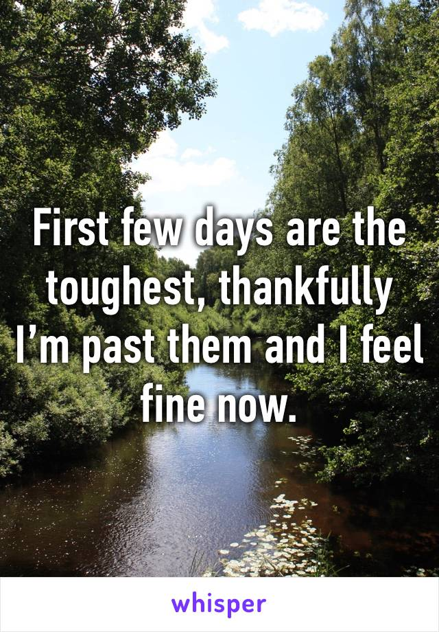 First few days are the toughest, thankfully I'm past them and I feel fine now.