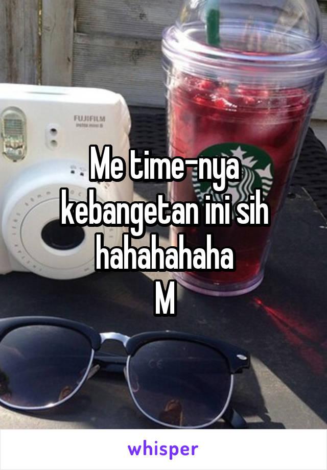 Me time-nya kebangetan ini sih hahahahaha M