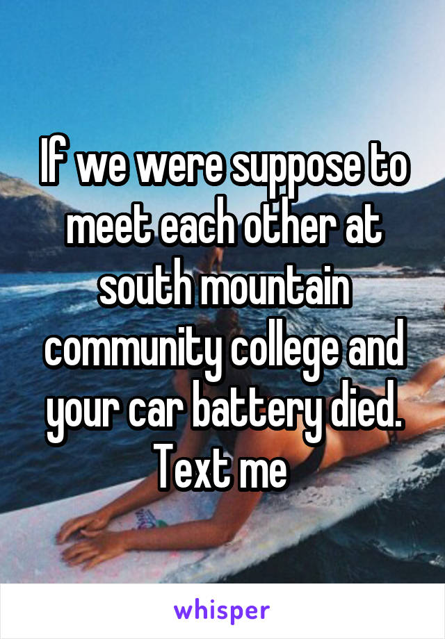 If we were suppose to meet each other at south mountain community college and your car battery died. Text me