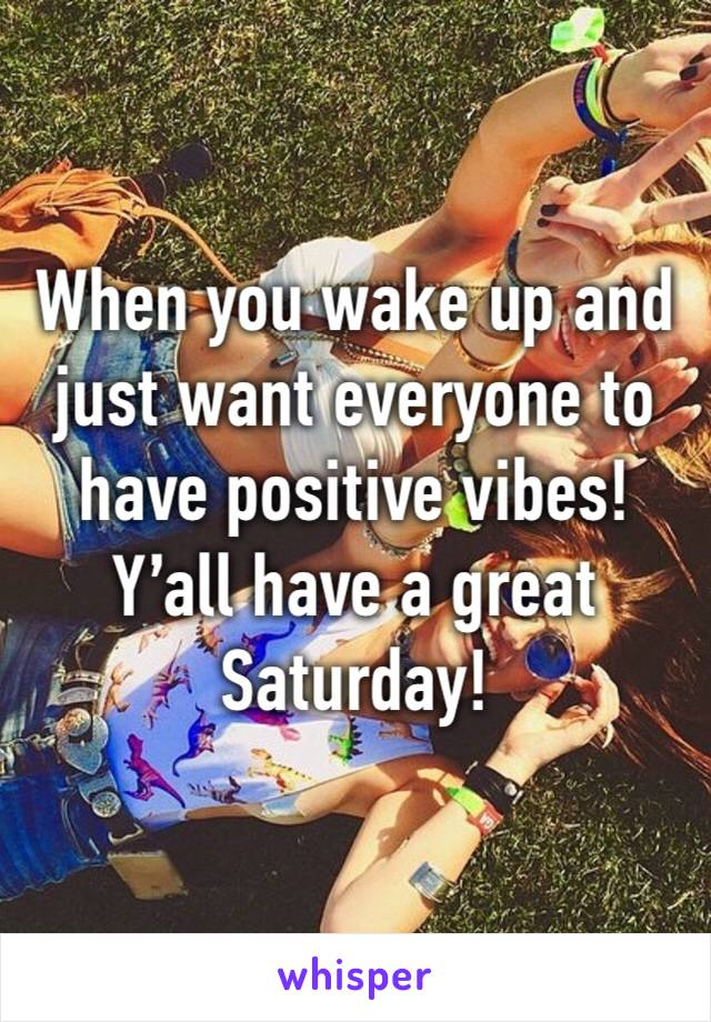 When you wake up and just want everyone to have positive vibes! Y'all have a great Saturday!
