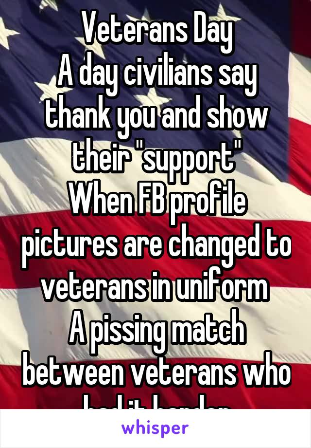 "Veterans Day A day civilians say thank you and show their ""support"" When FB profile pictures are changed to veterans in uniform  A pissing match between veterans who had it harder"