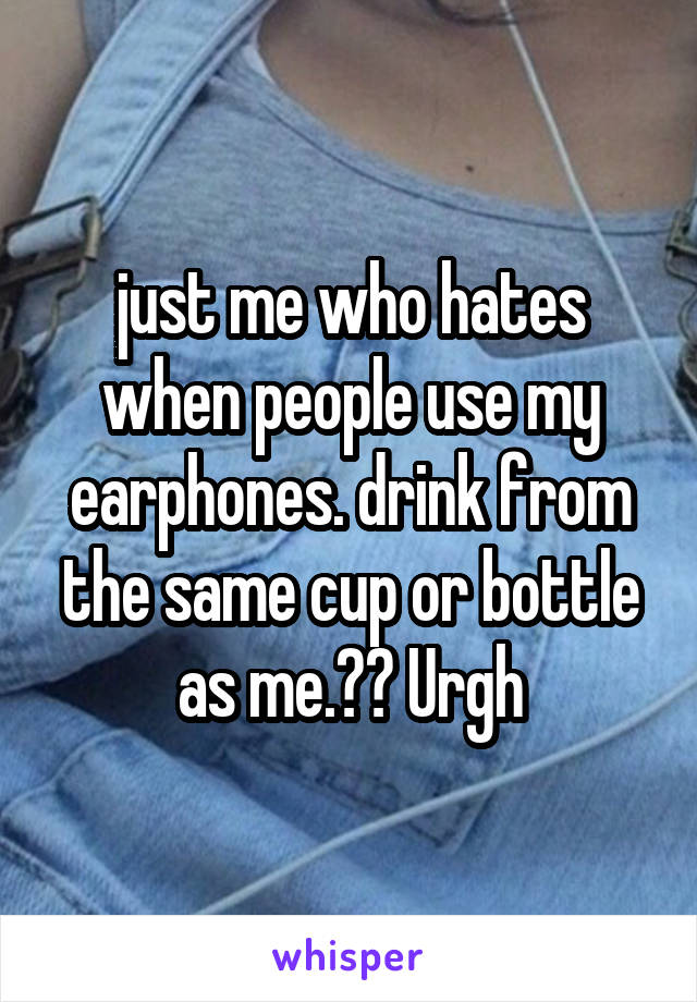 just me who hates when people use my earphones. drink from the same cup or bottle as me.😴😴 Urgh