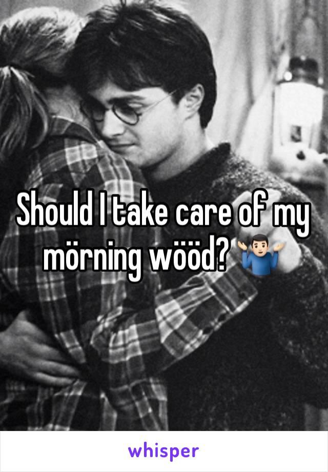 Should I take care of my mörning wööd? 🤷🏻♂️