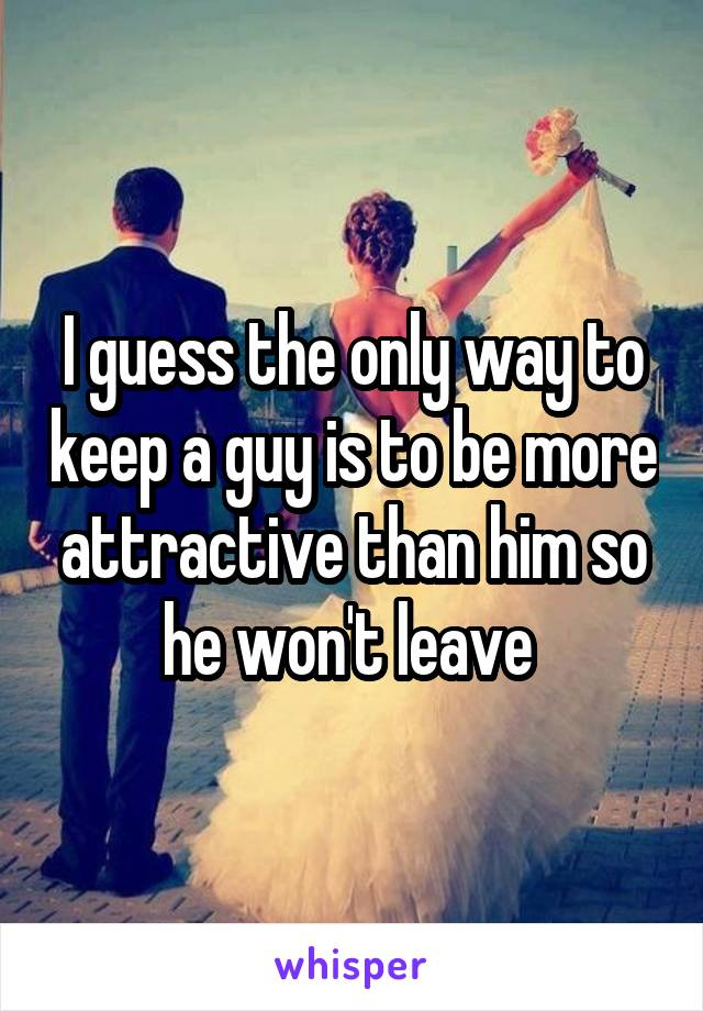 I guess the only way to keep a guy is to be more attractive than him so he won't leave