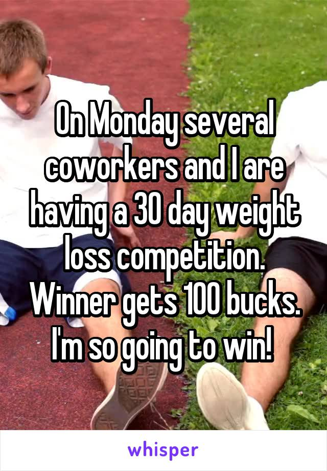 On Monday several coworkers and I are having a 30 day weight loss competition. Winner gets 100 bucks. I'm so going to win!