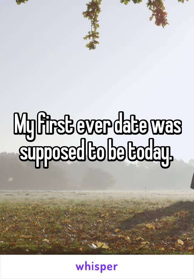 My first ever date was supposed to be today.