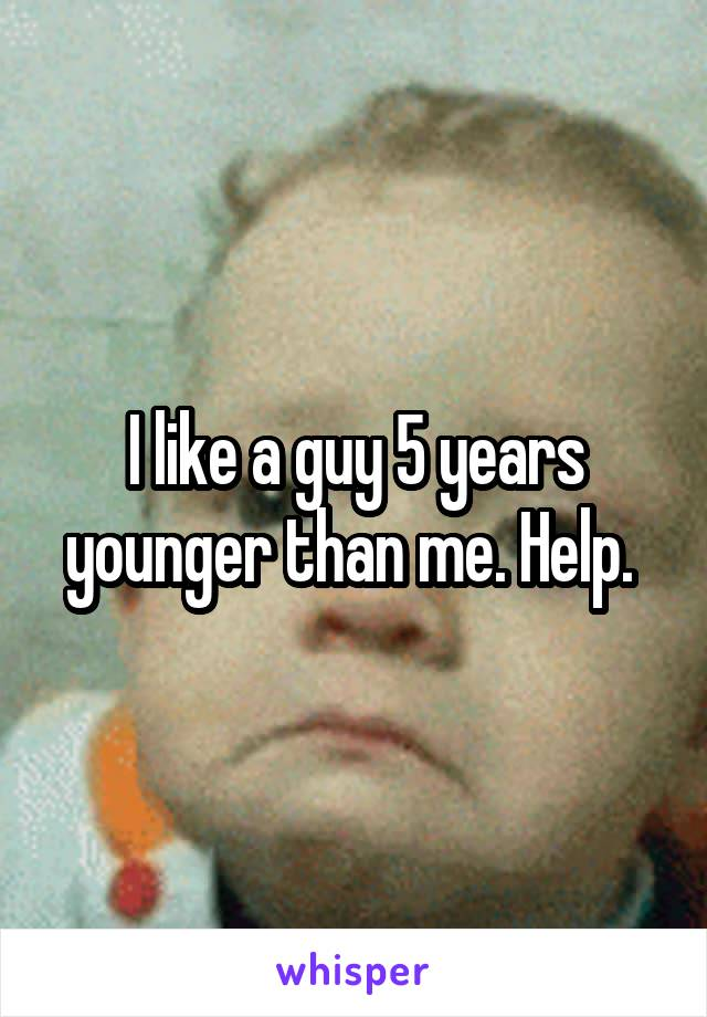 I like a guy 5 years younger than me. Help.