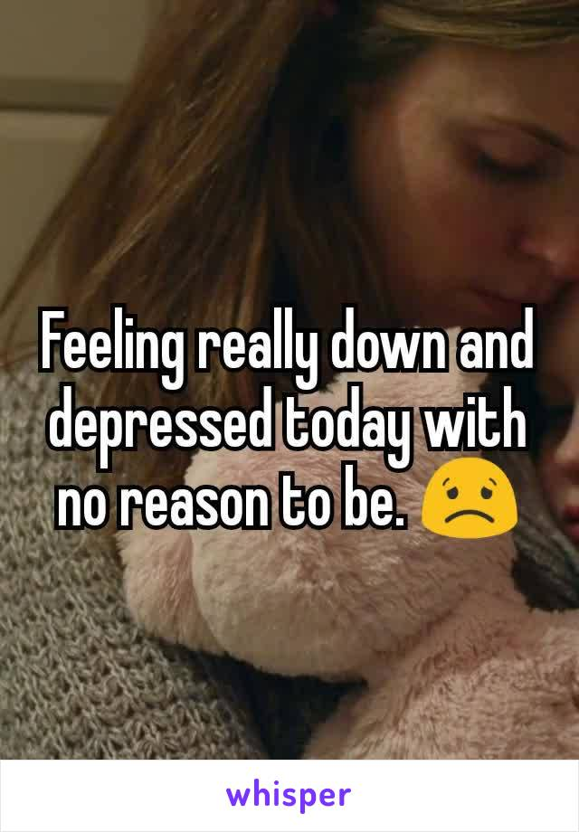 Feeling really down and depressed today with no reason to be. 😟