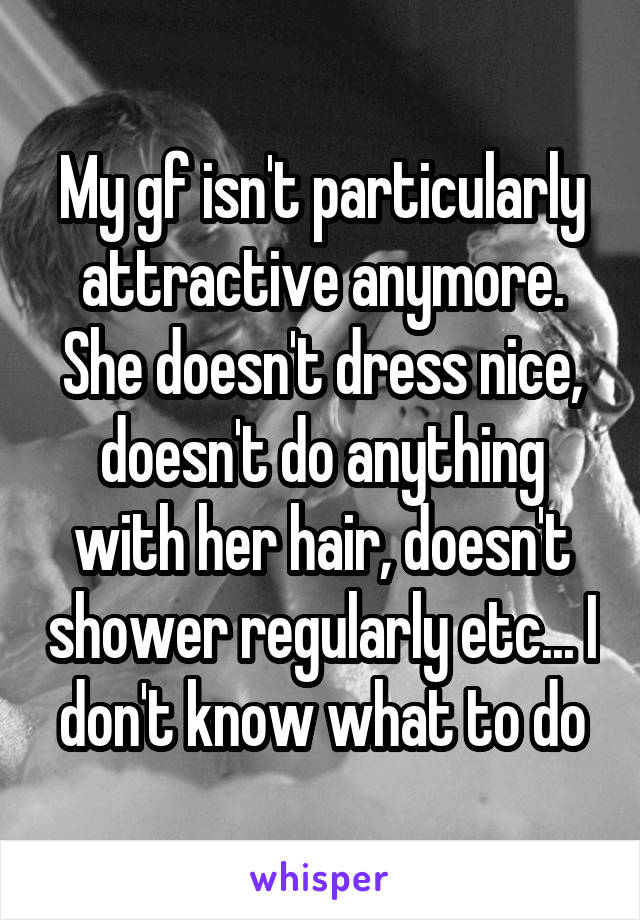 My gf isn't particularly attractive anymore. She doesn't dress nice, doesn't do anything with her hair, doesn't shower regularly etc... I don't know what to do