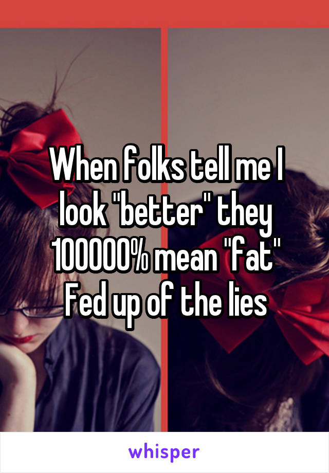 """When folks tell me I look """"better"""" they 100000% mean """"fat"""" Fed up of the lies"""