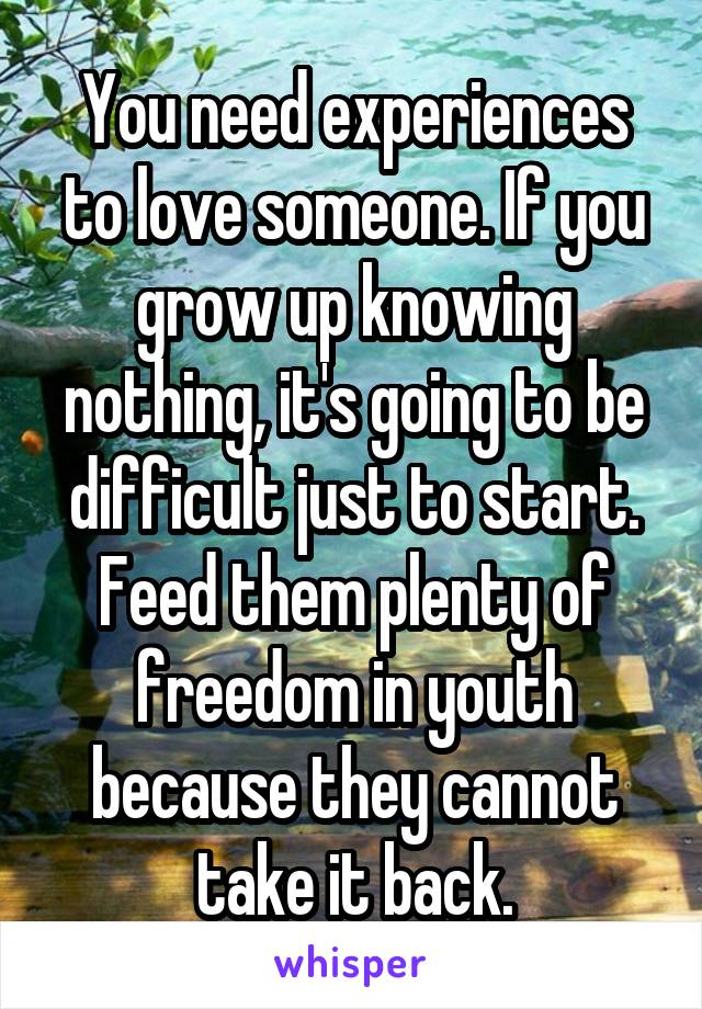 You need experiences to love someone. If you grow up knowing nothing, it's going to be difficult just to start. Feed them plenty of freedom in youth because they cannot take it back.