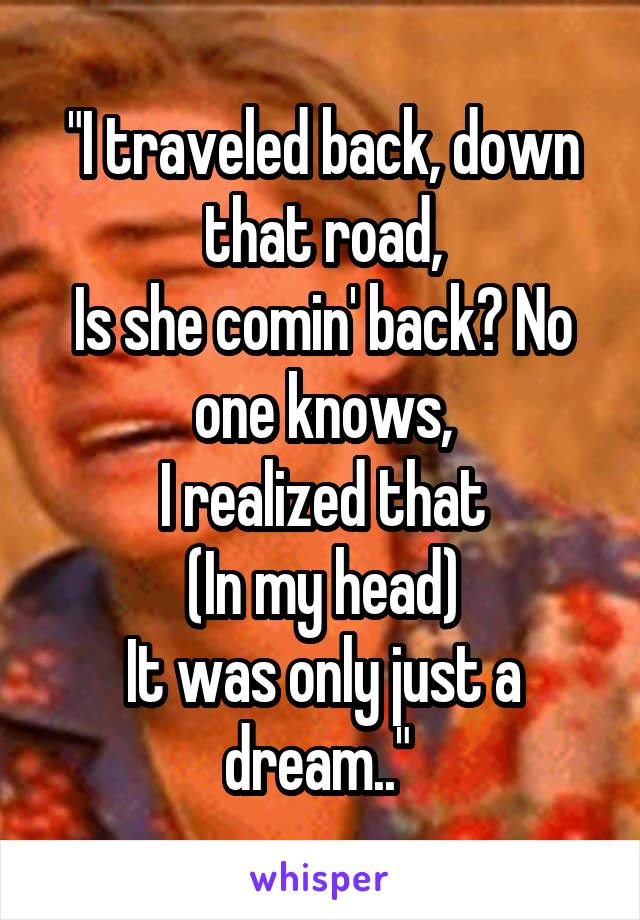 """""""I traveled back, down that road, Is she comin' back? No one knows, I realized that (In my head) It was only just a dream.."""""""