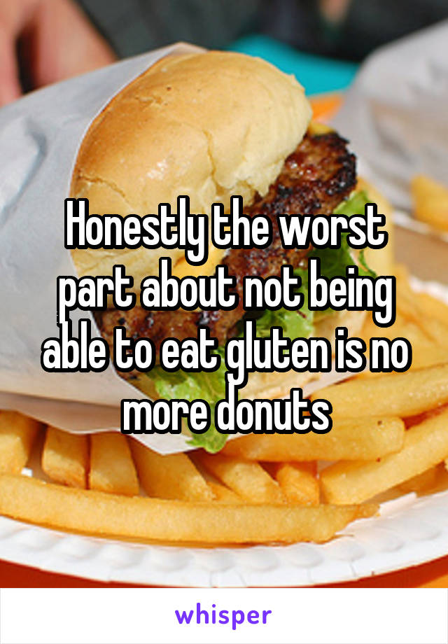 Honestly the worst part about not being able to eat gluten is no more donuts