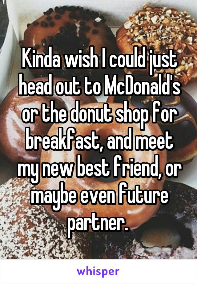 Kinda wish I could just head out to McDonald's or the donut shop for breakfast, and meet my new best friend, or maybe even future partner.