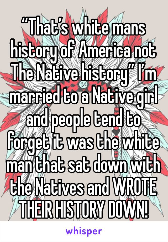 """""""That's white mans history of America not The Native history"""" I'm married to a Native girl and people tend to forget it was the white man that sat down with the Natives and WROTE THEIR HISTORY DOWN!"""