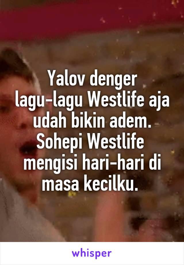 Yalov denger lagu-lagu Westlife aja udah bikin adem. Sohepi Westlife  mengisi hari-hari di masa kecilku.