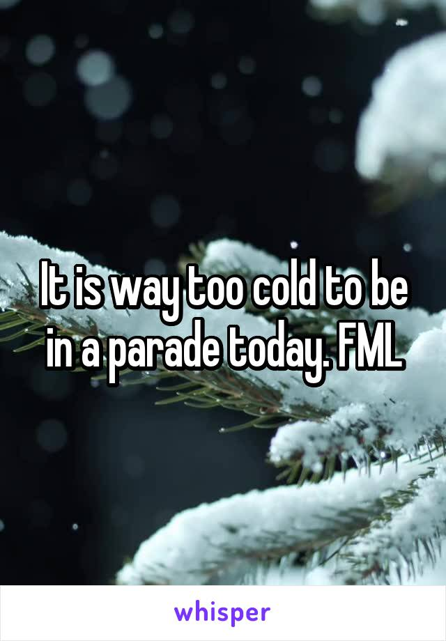 It is way too cold to be in a parade today. FML