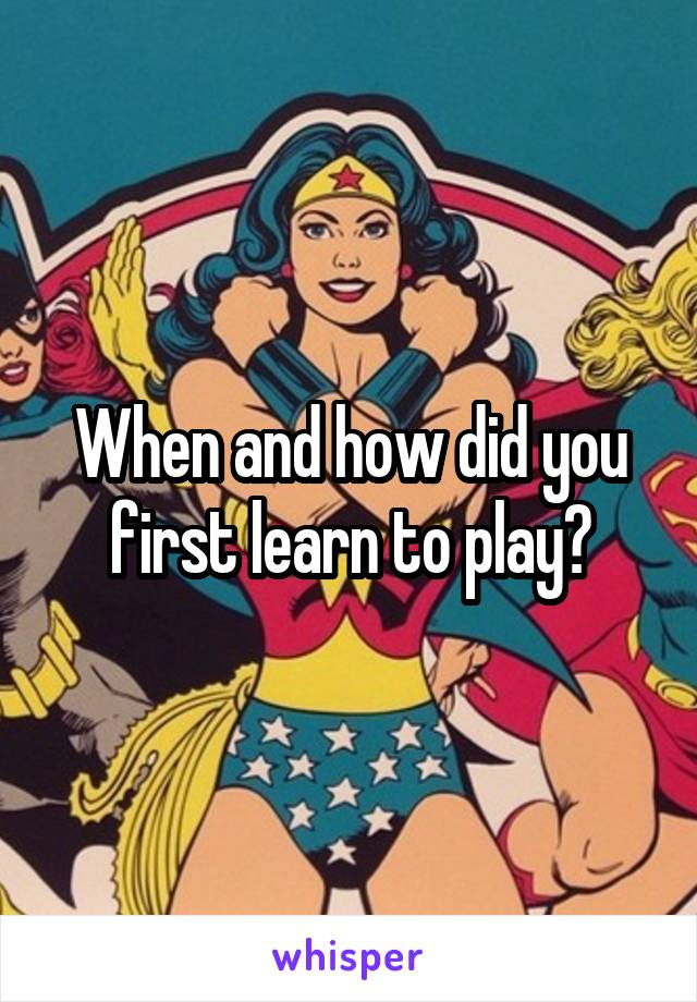 When and how did you first learn to play?
