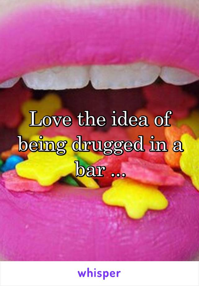 Love the idea of being drugged in a bar ...