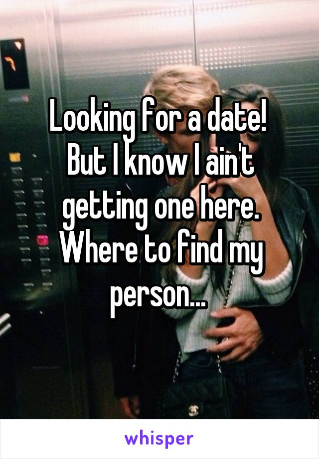 Looking for a date!  But I know I ain't getting one here. Where to find my person...