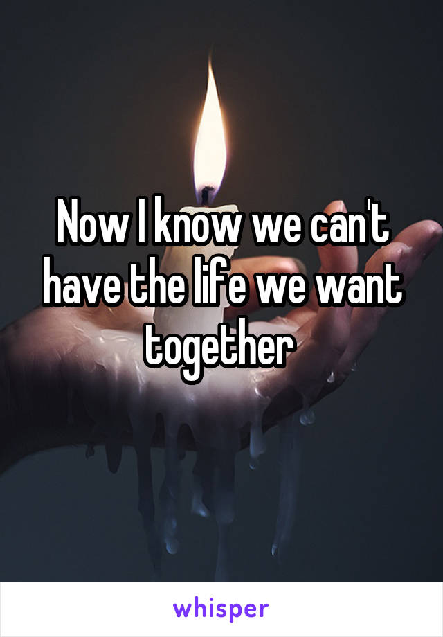 Now I know we can't have the life we want together