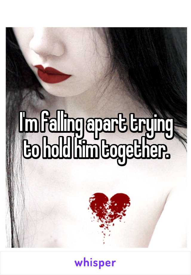 I'm falling apart trying to hold him together.
