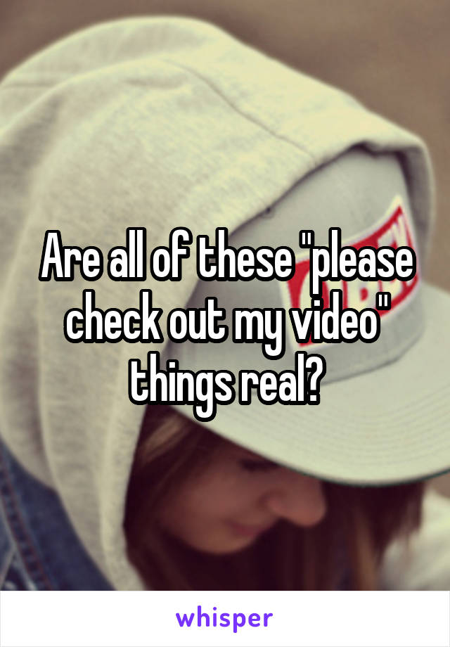 "Are all of these ""please check out my video"" things real?"