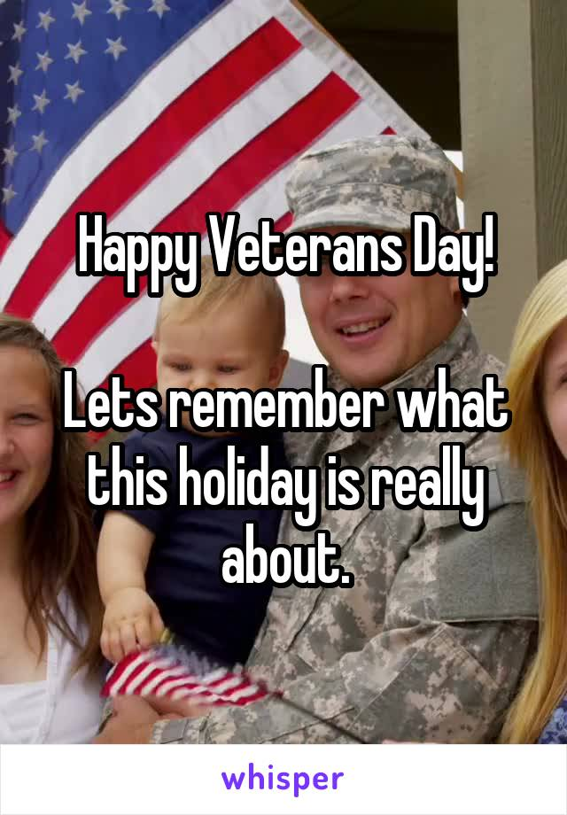 Happy Veterans Day!  Lets remember what this holiday is really about.