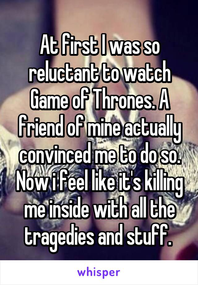 At first I was so reluctant to watch Game of Thrones. A friend of mine actually convinced me to do so. Now i feel like it's killing me inside with all the tragedies and stuff.