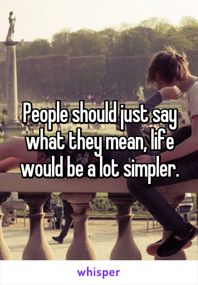 People should just say what they mean, life would be a lot simpler.