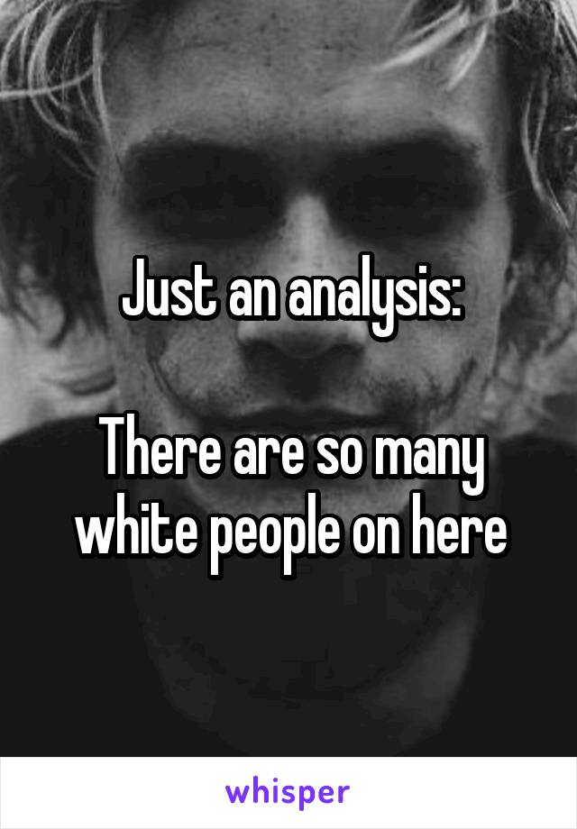Just an analysis:  There are so many white people on here