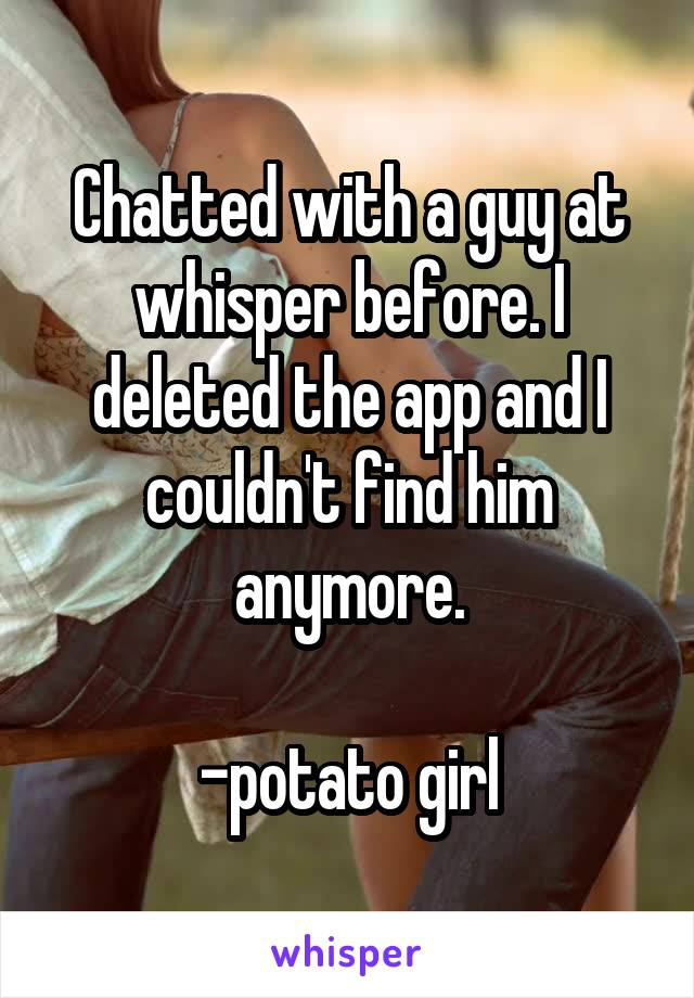 Chatted with a guy at whisper before. I deleted the app and I couldn't find him anymore.  -potato girl