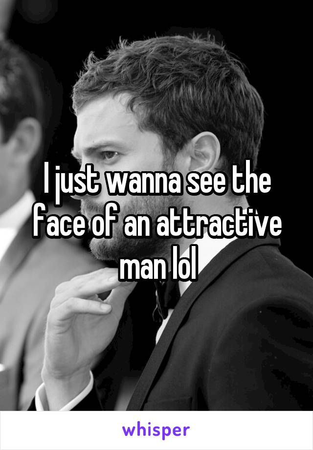 I just wanna see the face of an attractive man lol
