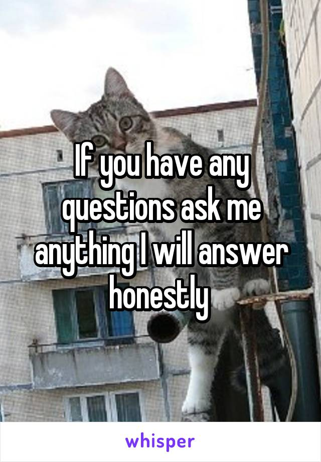 If you have any questions ask me anything I will answer honestly