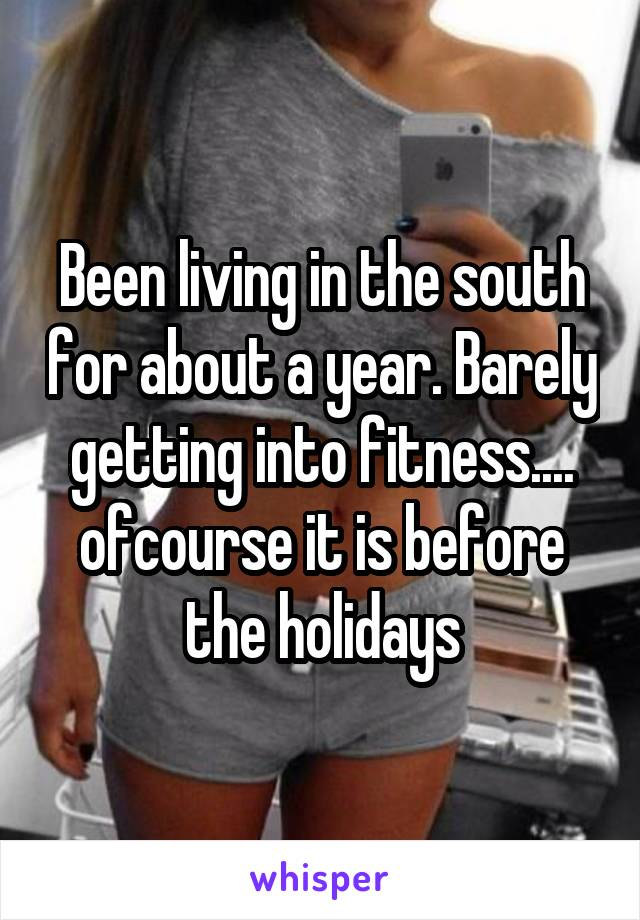Been living in the south for about a year. Barely getting into fitness.... ofcourse it is before the holidays